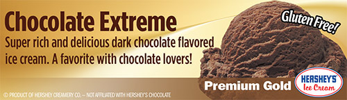 Chocolate Extreme: Super rich and delicious dark chocolate flavored ice cream.  A favorite with chocolate lovers!